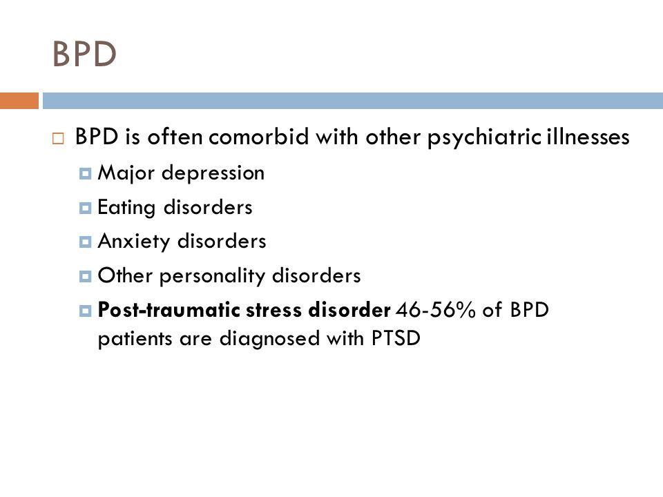 BPD  BPD is often comorbid with other psychiatric illnesses  Major depression  Eating disorders  Anxiety disorders  Other personality disorders  Post-traumatic stress disorder 46-56% of BPD patients are diagnosed with PTSD