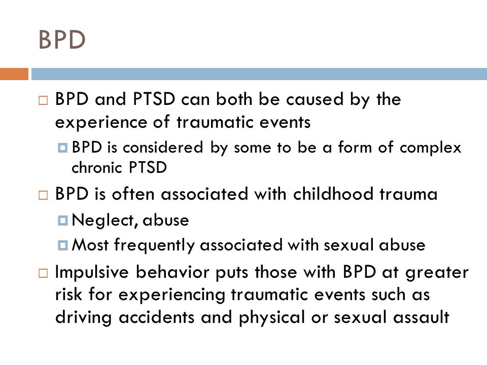 BPD  BPD and PTSD can both be caused by the experience of traumatic events  BPD is considered by some to be a form of complex chronic PTSD  BPD is often associated with childhood trauma  Neglect, abuse  Most frequently associated with sexual abuse  Impulsive behavior puts those with BPD at greater risk for experiencing traumatic events such as driving accidents and physical or sexual assault