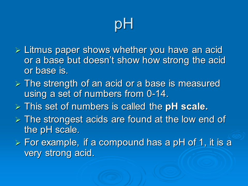 pH  Litmus paper shows whether you have an acid or a base but doesn't show how strong the acid or base is.