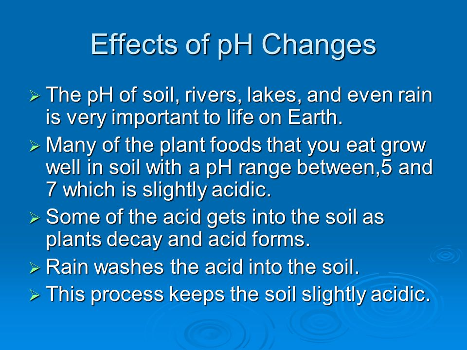 Effects of pH Changes  The pH of soil, rivers, lakes, and even rain is very important to life on Earth.