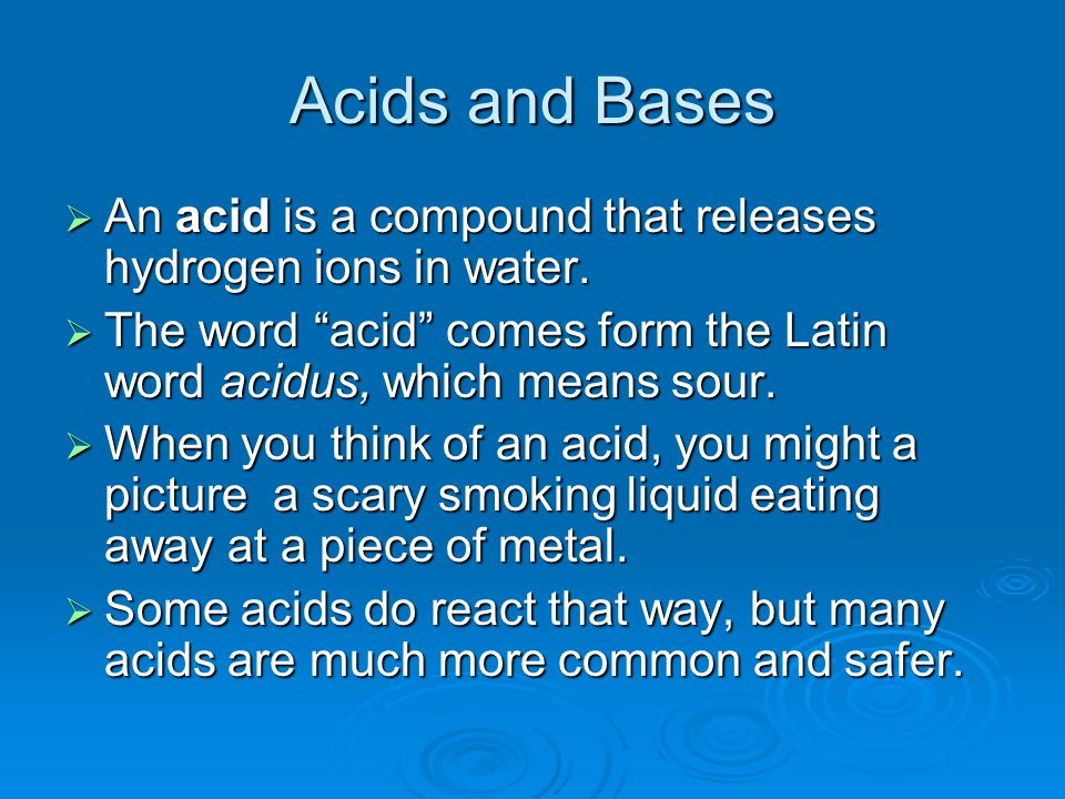 Acids and Bases  An acid is a compound that releases hydrogen ions in water.