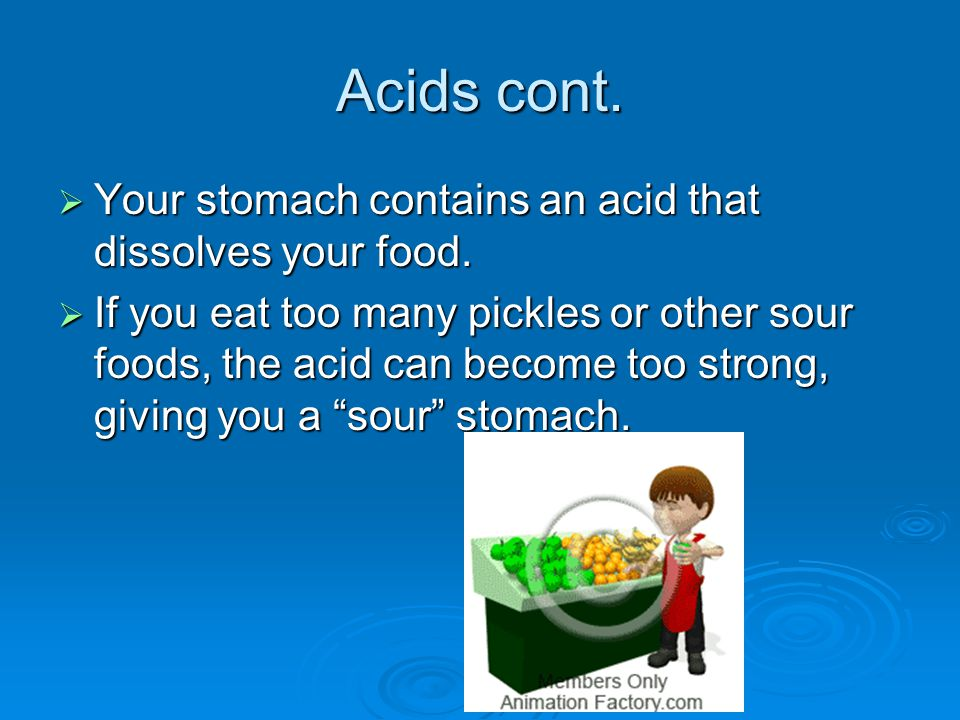 Acids cont.  Your stomach contains an acid that dissolves your food.