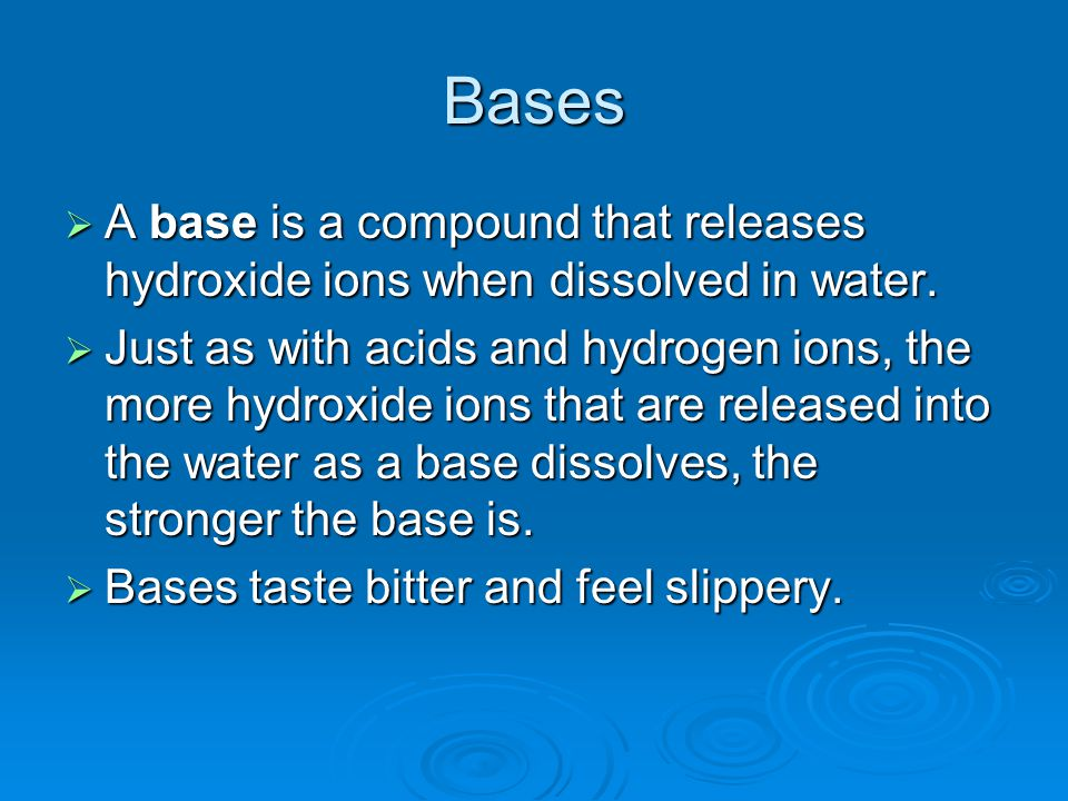 Bases  A base is a compound that releases hydroxide ions when dissolved in water.