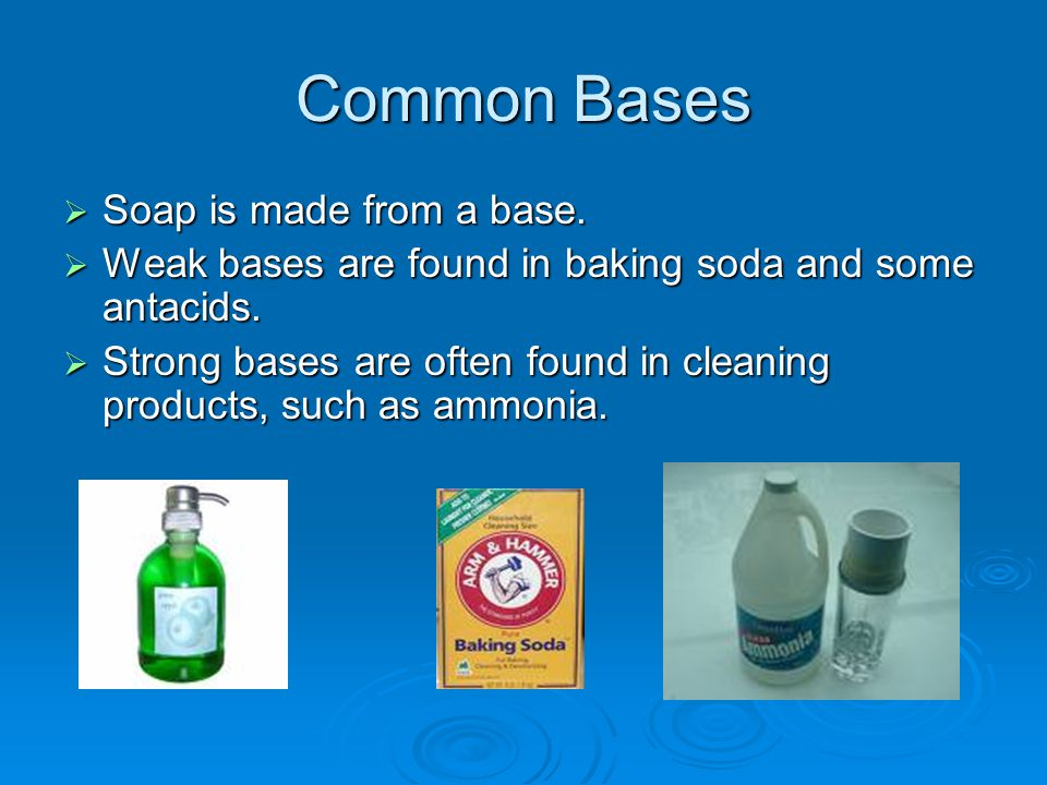 Common Bases  Soap is made from a base.  Weak bases are found in baking soda and some antacids.