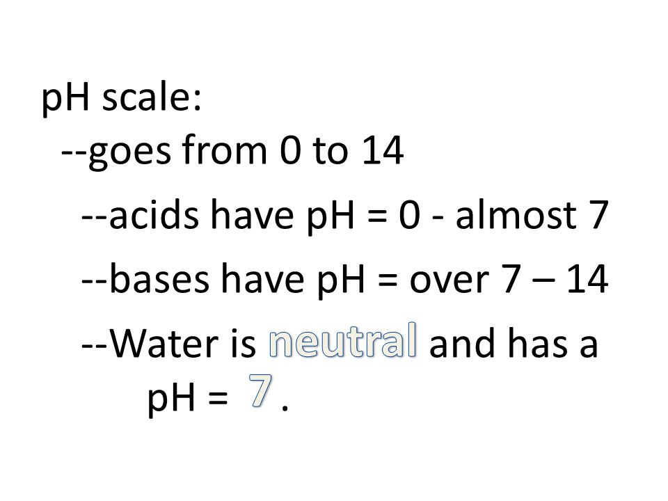 pH scale: --goes from 0 to 14 --acids have pH = 0 - almost 7 --bases have pH = over 7 – 14 --Water is and has a pH =.