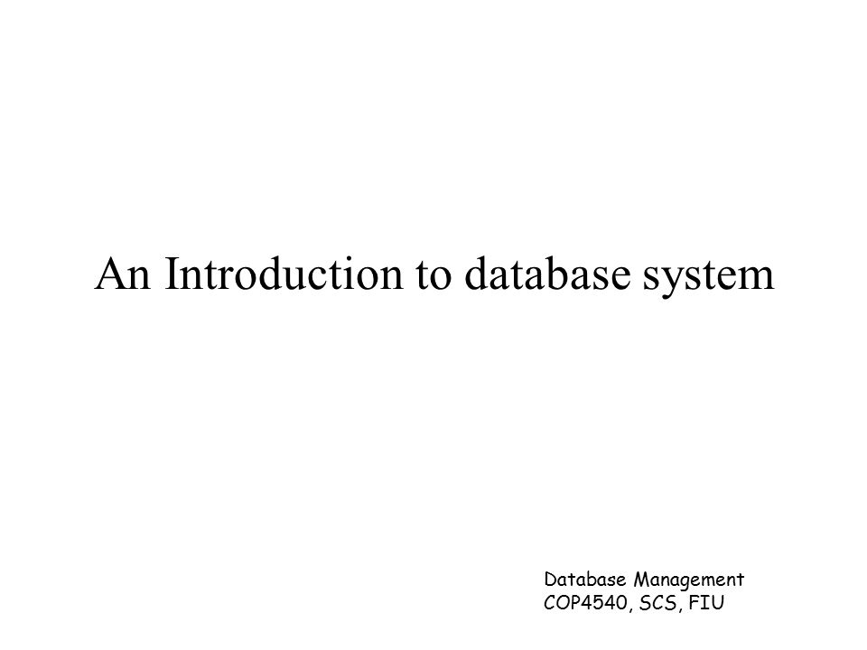 Database Management COP4540, SCS, FIU An Introduction to database system
