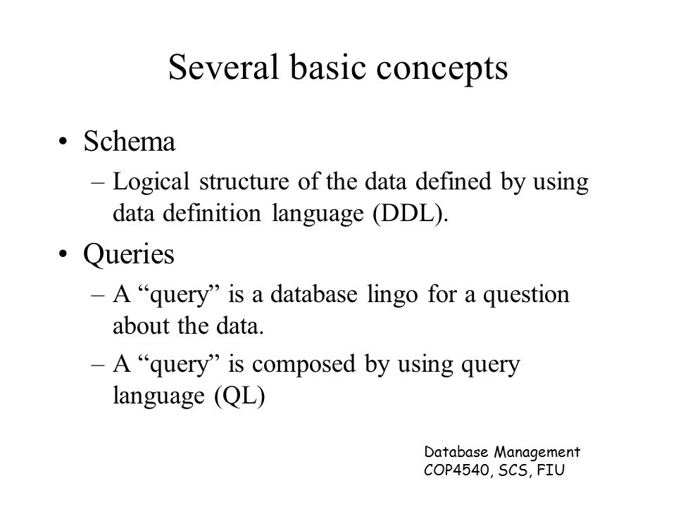 Database Management COP4540, SCS, FIU Several basic concepts Schema –Logical structure of the data defined by using data definition language (DDL).