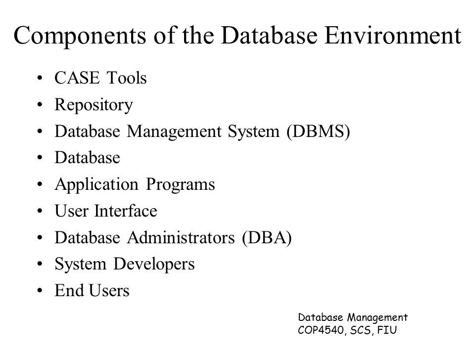 Database Management COP4540, SCS, FIU Components of the Database Environment CASE Tools Repository Database Management System (DBMS) Database Application Programs User Interface Database Administrators (DBA) System Developers End Users