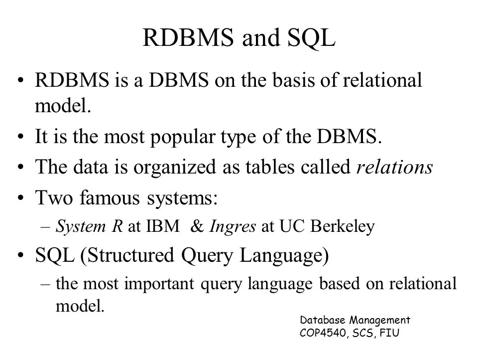 Database Management COP4540, SCS, FIU RDBMS and SQL RDBMS is a DBMS on the basis of relational model.