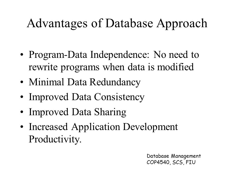 Database Management COP4540, SCS, FIU Advantages of Database Approach Program-Data Independence: No need to rewrite programs when data is modified Minimal Data Redundancy Improved Data Consistency Improved Data Sharing Increased Application Development Productivity.