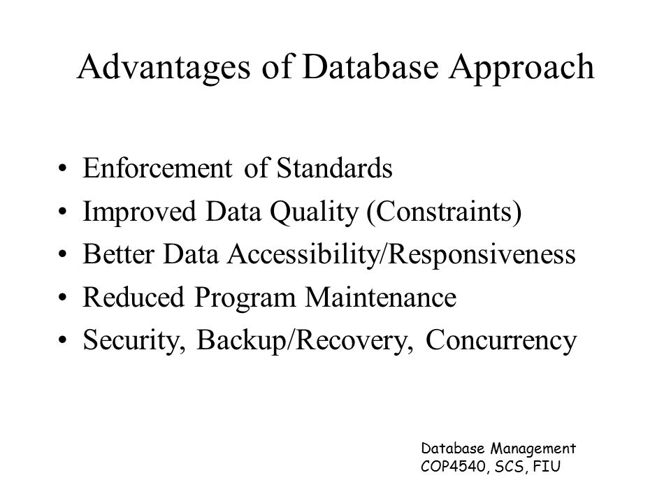 Database Management COP4540, SCS, FIU Advantages of Database Approach Enforcement of Standards Improved Data Quality (Constraints) Better Data Accessibility/Responsiveness Reduced Program Maintenance Security, Backup/Recovery, Concurrency