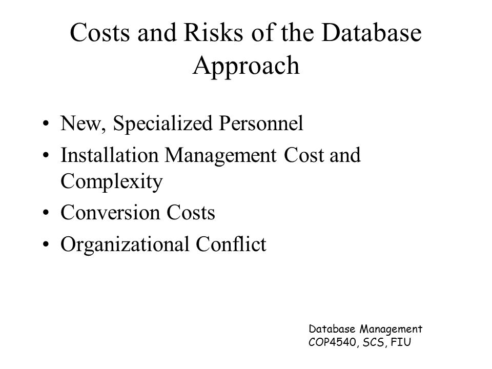 Database Management COP4540, SCS, FIU Costs and Risks of the Database Approach New, Specialized Personnel Installation Management Cost and Complexity Conversion Costs Organizational Conflict