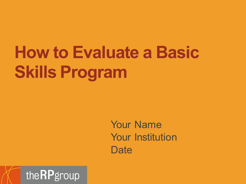 Bridging Research, Information and Culture An Initiative of the Research and Planning Group for California Community Colleges Your Name Your Institution Date How to Evaluate a Basic Skills Program