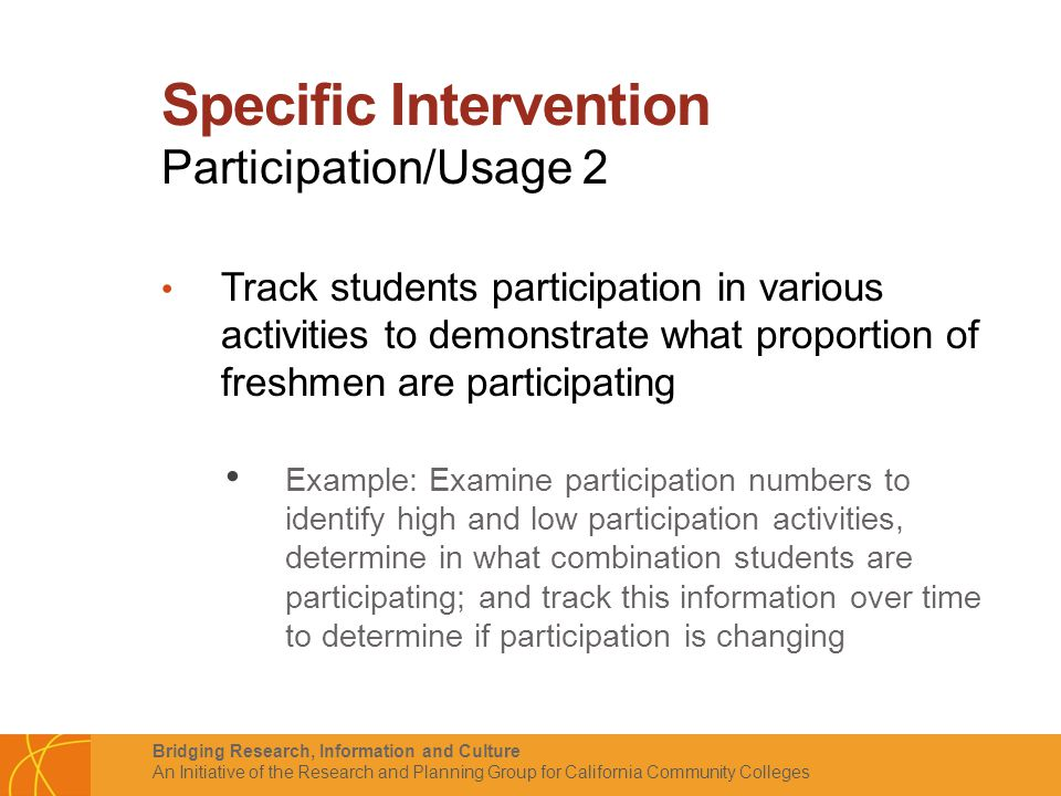 Bridging Research, Information and Culture An Initiative of the Research and Planning Group for California Community Colleges Specific Intervention Participation/Usage 2 Track students participation in various activities to demonstrate what proportion of freshmen are participating Example: Examine participation numbers to identify high and low participation activities, determine in what combination students are participating; and track this information over time to determine if participation is changing