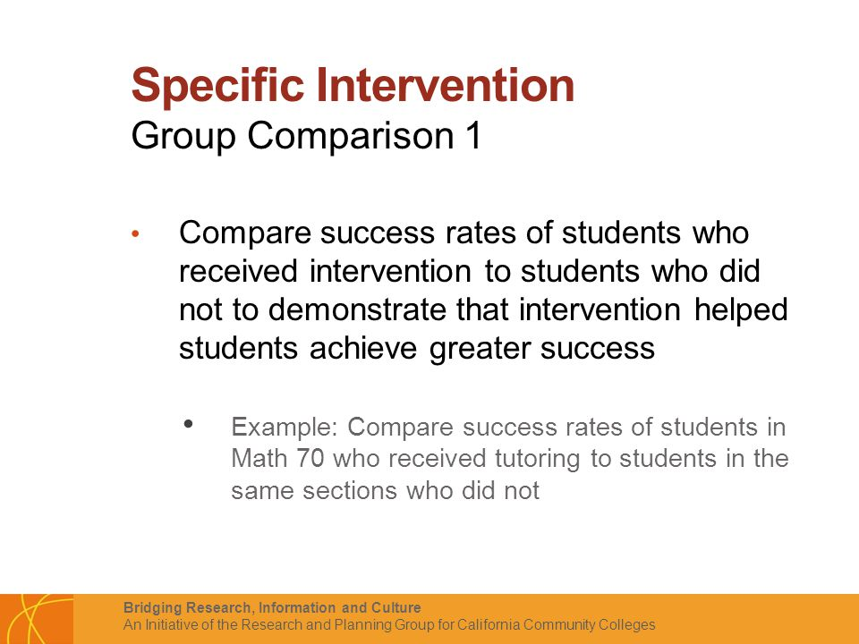 Bridging Research, Information and Culture An Initiative of the Research and Planning Group for California Community Colleges Specific Intervention Group Comparison 1 Compare success rates of students who received intervention to students who did not to demonstrate that intervention helped students achieve greater success Example: Compare success rates of students in Math 70 who received tutoring to students in the same sections who did not