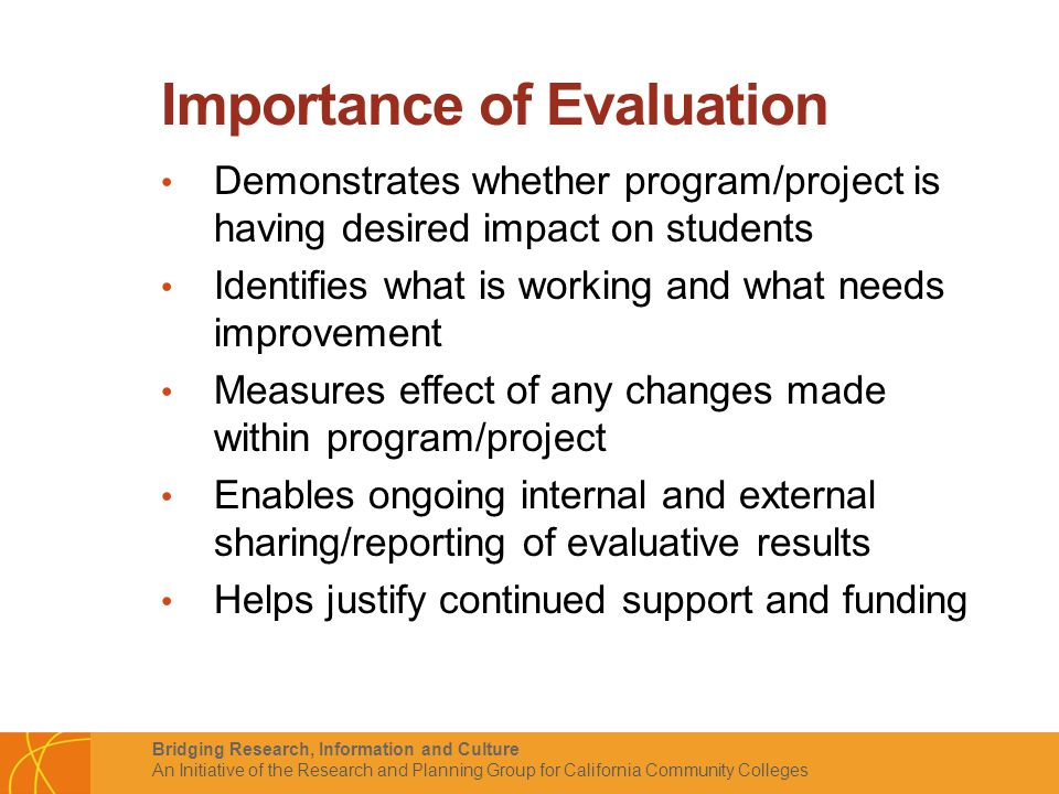 Bridging Research, Information and Culture An Initiative of the Research and Planning Group for California Community Colleges Importance of Evaluation Demonstrates whether program/project is having desired impact on students Identifies what is working and what needs improvement Measures effect of any changes made within program/project Enables ongoing internal and external sharing/reporting of evaluative results Helps justify continued support and funding