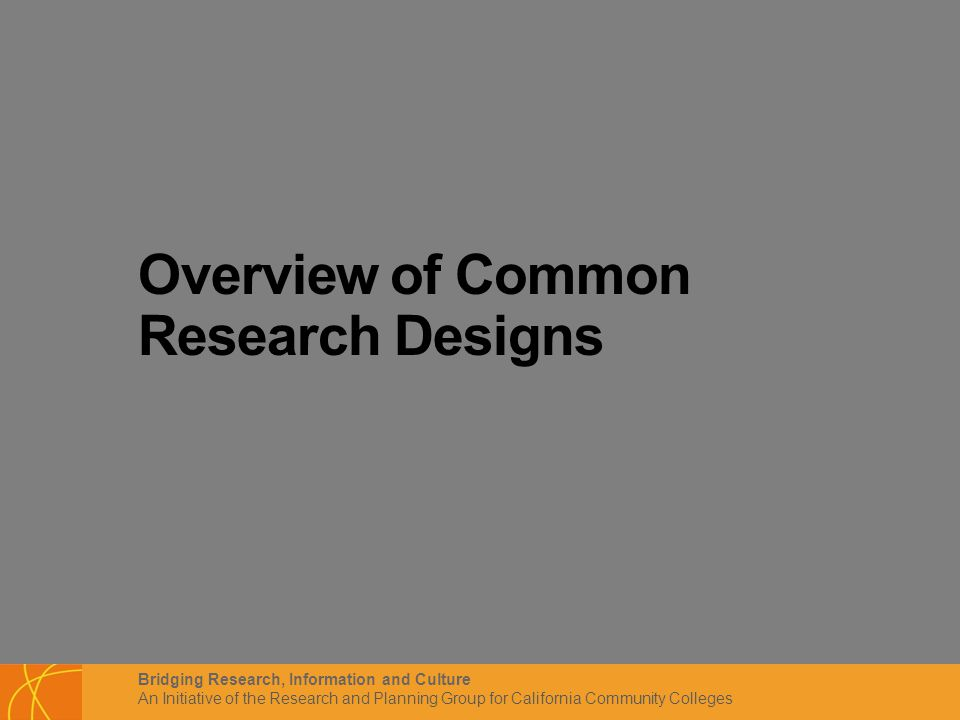 Bridging Research, Information and Culture An Initiative of the Research and Planning Group for California Community Colleges Overview of Common Research Designs