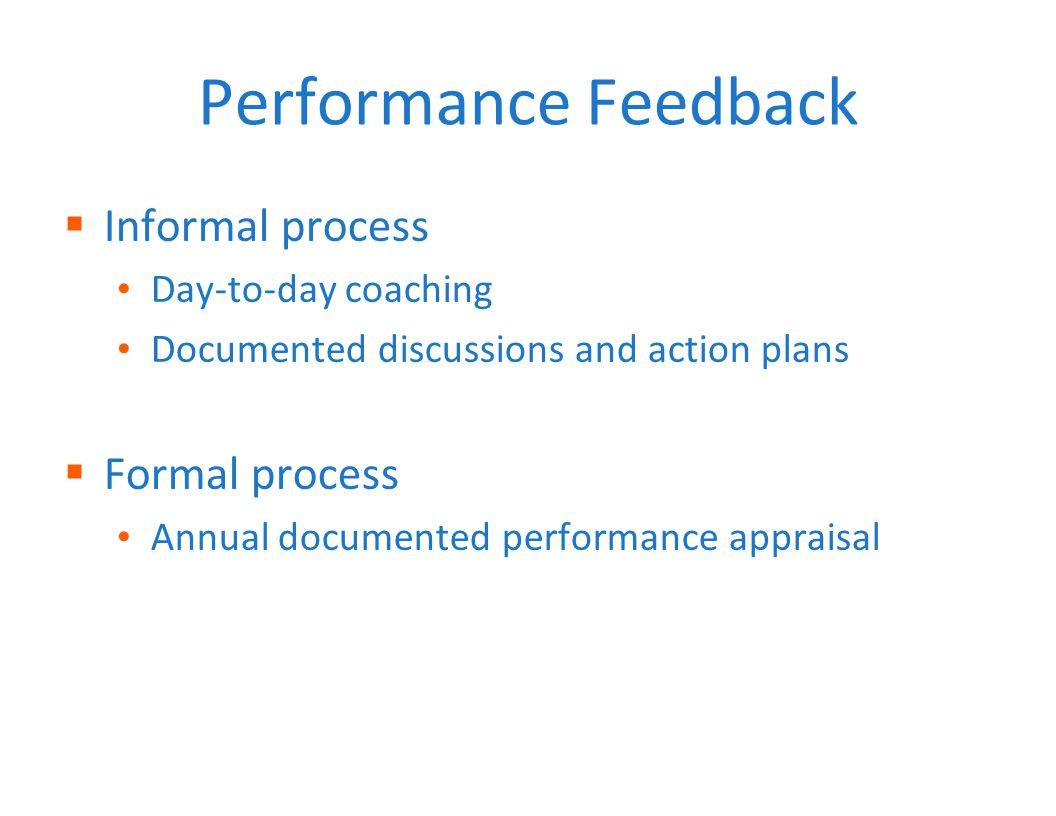 Performance Feedback  Informal process Day-to-day coaching Documented discussions and action plans  Formal process Annual documented performance appraisal