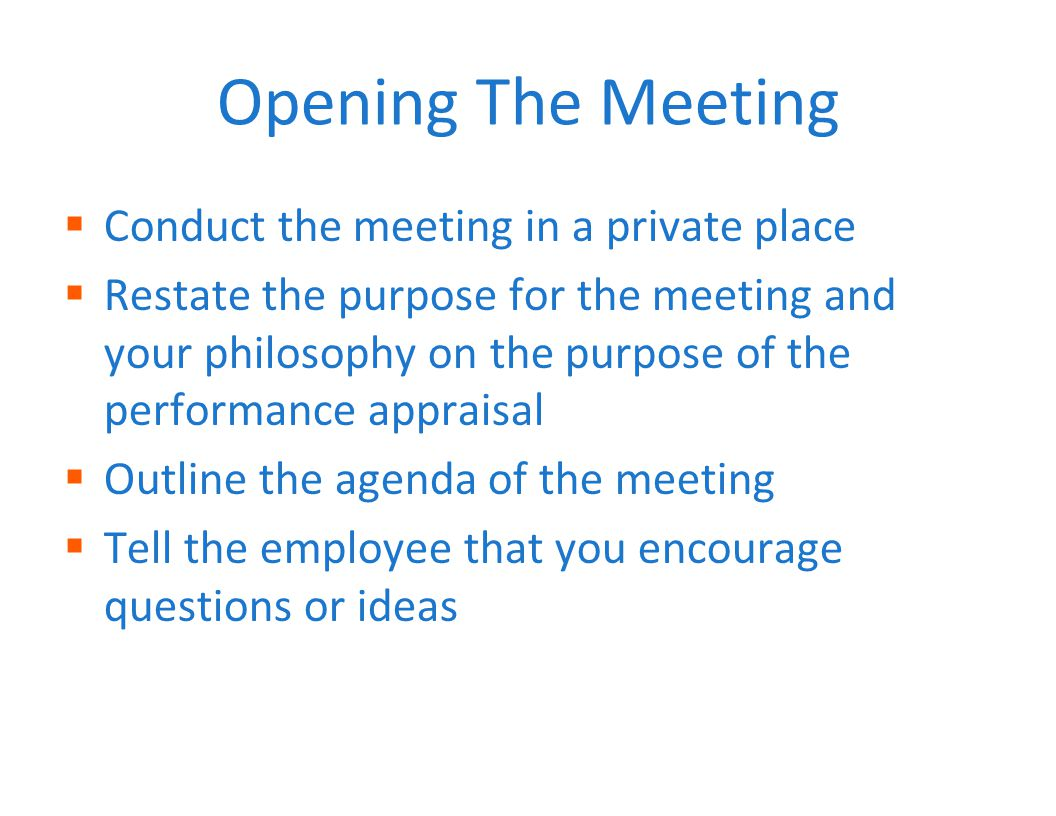 Opening The Meeting  Conduct the meeting in a private place  Restate the purpose for the meeting and your philosophy on the purpose of the performance appraisal  Outline the agenda of the meeting  Tell the employee that you encourage questions or ideas
