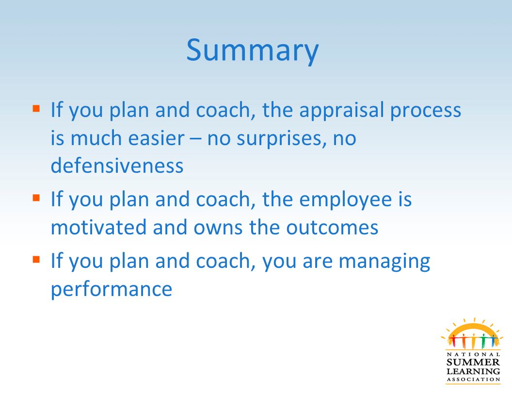 Summary  If you plan and coach, the appraisal process is much easier – no surprises, no defensiveness  If you plan and coach, the employee is motivated and owns the outcomes  If you plan and coach, you are managing performance
