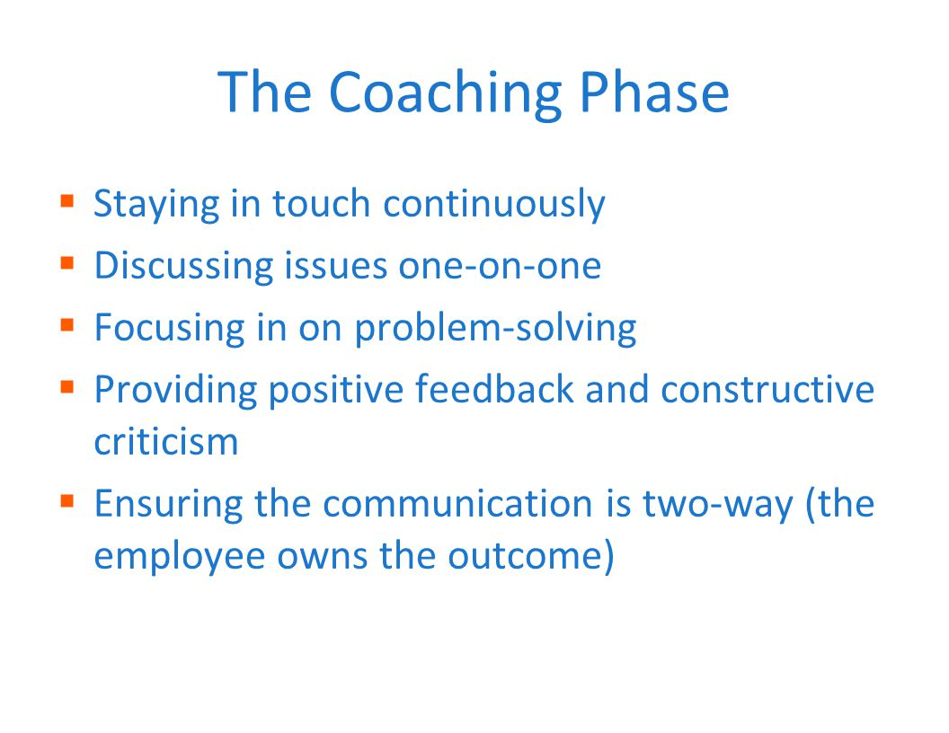 The Coaching Phase  Staying in touch continuously  Discussing issues one-on-one  Focusing in on problem-solving  Providing positive feedback and constructive criticism  Ensuring the communication is two-way (the employee owns the outcome)