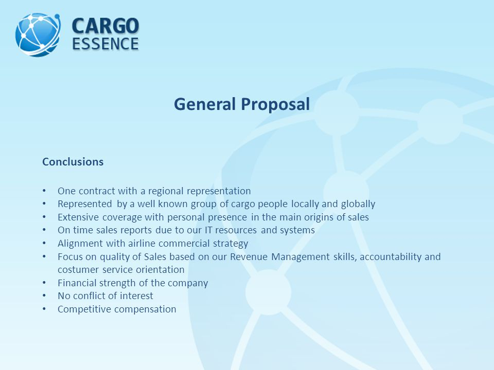 General Proposal Conclusions One contract with a regional representation Represented by a well known group of cargo people locally and globally Extensive coverage with personal presence in the main origins of sales On time sales reports due to our IT resources and systems Alignment with airline commercial strategy Focus on quality of Sales based on our Revenue Management skills, accountability and costumer service orientation Financial strength of the company No conflict of interest Competitive compensation