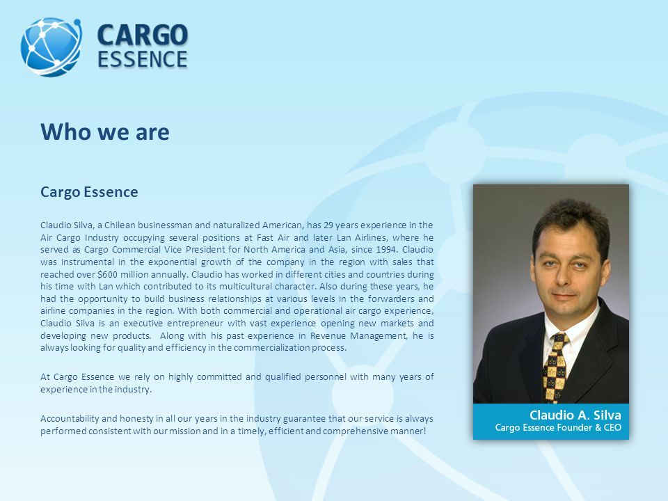 Cargo Essence Claudio Silva, a Chilean businessman and naturalized American, has 29 years experience in the Air Cargo Industry occupying several positions at Fast Air and later Lan Airlines, where he served as Cargo Commercial Vice President for North America and Asia, since 1994.