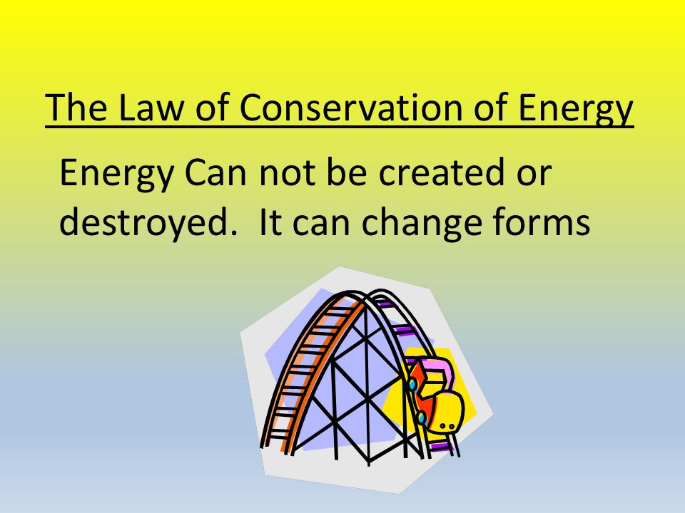 The Law of Conservation of Energy Energy Can not be created or destroyed. It can change forms