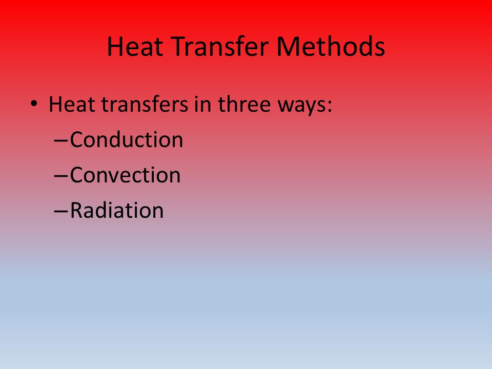 Heat Transfer Methods Heat transfers in three ways: – Conduction – Convection – Radiation