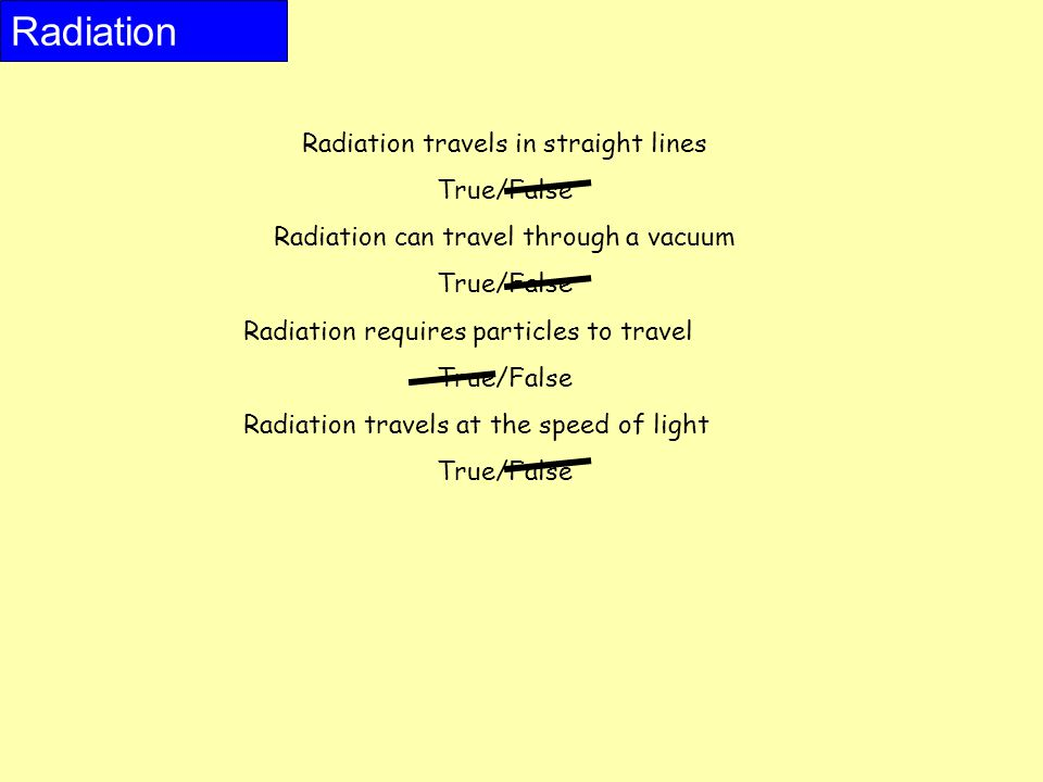Radiation travels in straight lines True/False Radiation can travel through a vacuum True/False Radiation requires particles to travel True/False Radiation travels at the speed of light True/False