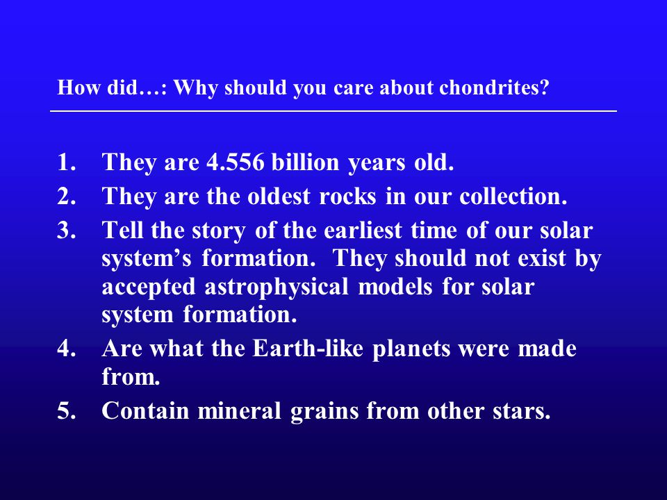 How did…: Why should you care about chondrites. 1.They are billion years old.