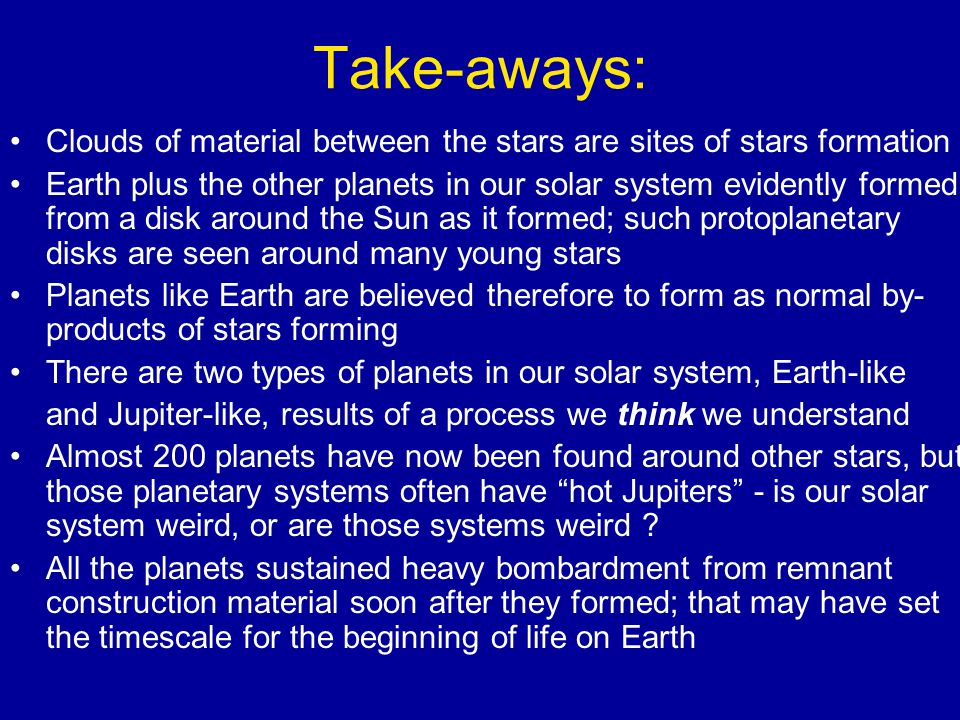 Take-aways: Clouds of material between the stars are sites of stars formation Earth plus the other planets in our solar system evidently formed from a disk around the Sun as it formed; such protoplanetary disks are seen around many young stars Planets like Earth are believed therefore to form as normal by- products of stars forming There are two types of planets in our solar system, Earth-like and Jupiter-like, results of a process we think we understand Almost 200 planets have now been found around other stars, but those planetary systems often have hot Jupiters - is our solar system weird, or are those systems weird .
