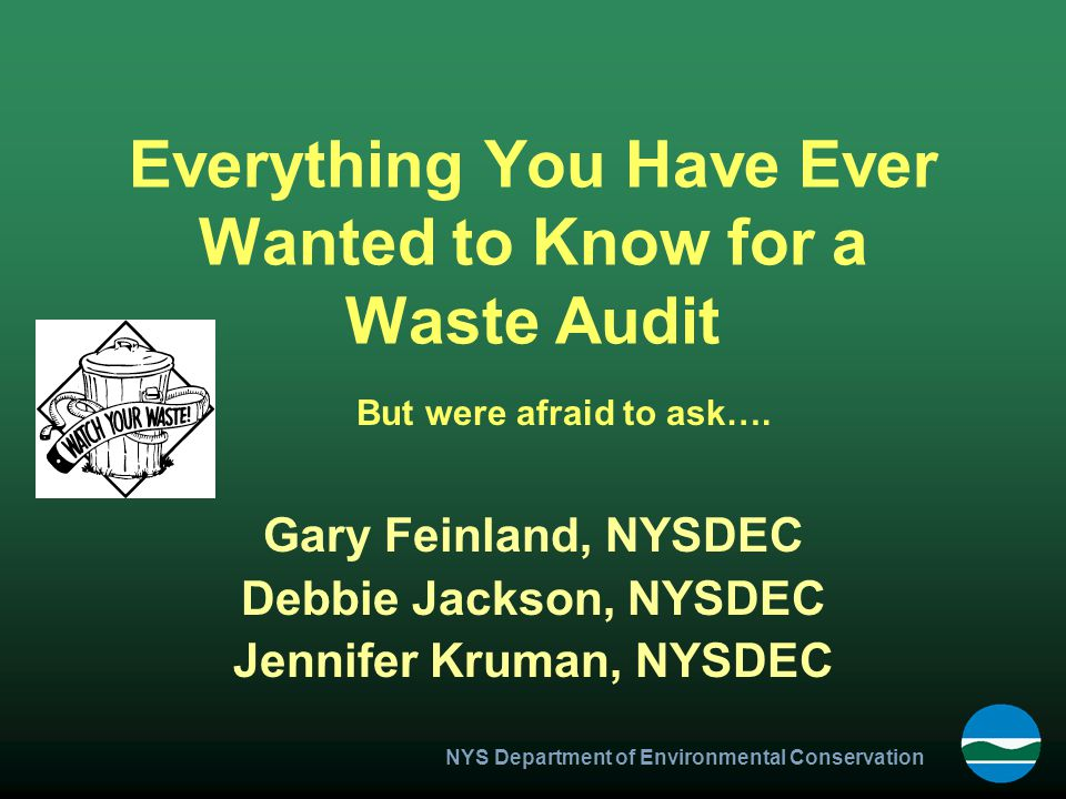 NYS Department of Environmental Conservation Everything You Have Ever Wanted to Know for a Waste Audit Gary Feinland, NYSDEC Debbie Jackson, NYSDEC Jennifer Kruman, NYSDEC But were afraid to ask….