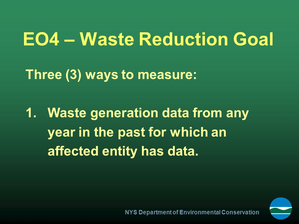 NYS Department of Environmental Conservation EO4 – Waste Reduction Goal Three (3) ways to measure: 1.