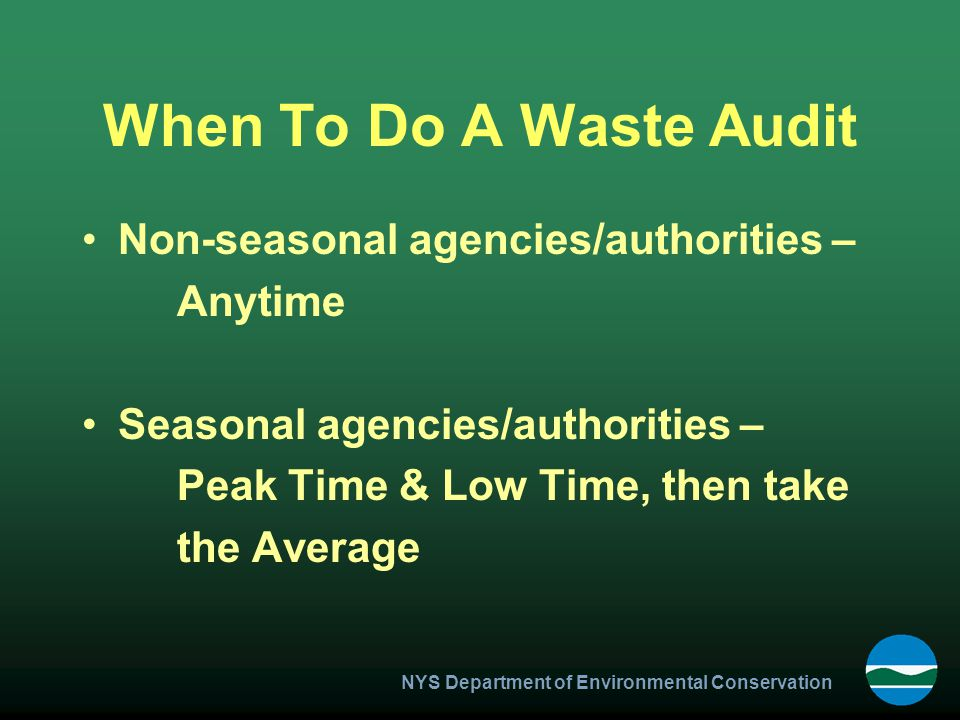 NYS Department of Environmental Conservation When To Do A Waste Audit Non-seasonal agencies/authorities – Anytime Seasonal agencies/authorities – Peak Time & Low Time, then take the Average