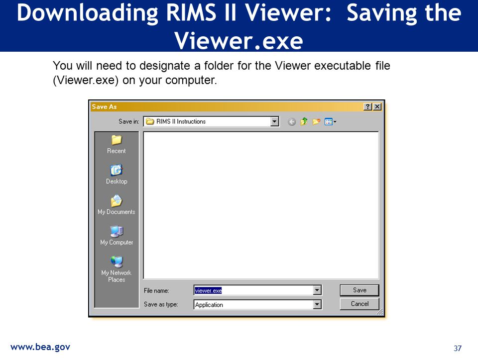 37 Downloading RIMS II Viewer: Saving the Viewer.exe You will need to designate a folder for the Viewer executable file (Viewer.exe) on your computer.