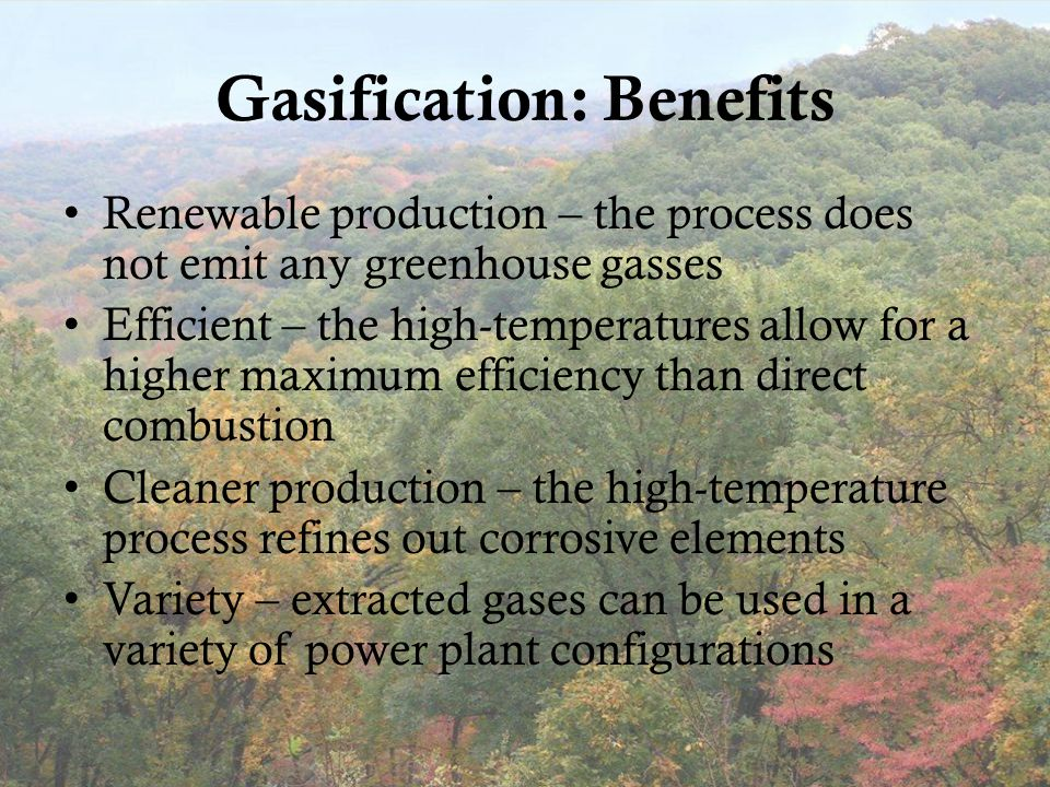 Gasification: Benefits Renewable production – the process does not emit any greenhouse gasses Efficient – the high-temperatures allow for a higher maximum efficiency than direct combustion Cleaner production – the high-temperature process refines out corrosive elements Variety – extracted gases can be used in a variety of power plant configurations