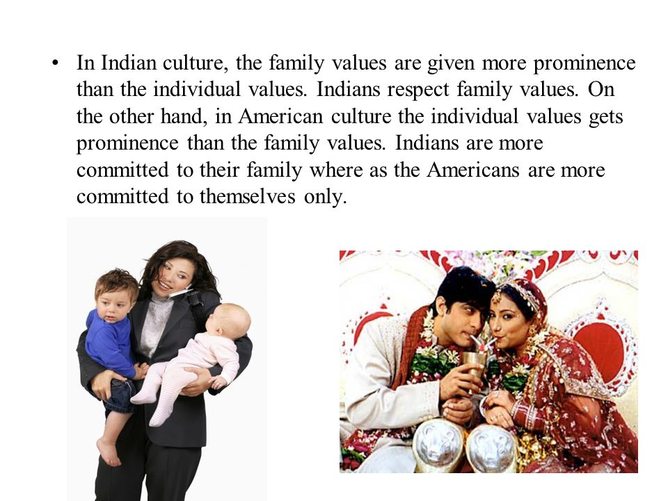 In Indian culture, the family values are given more prominence than the individual values.