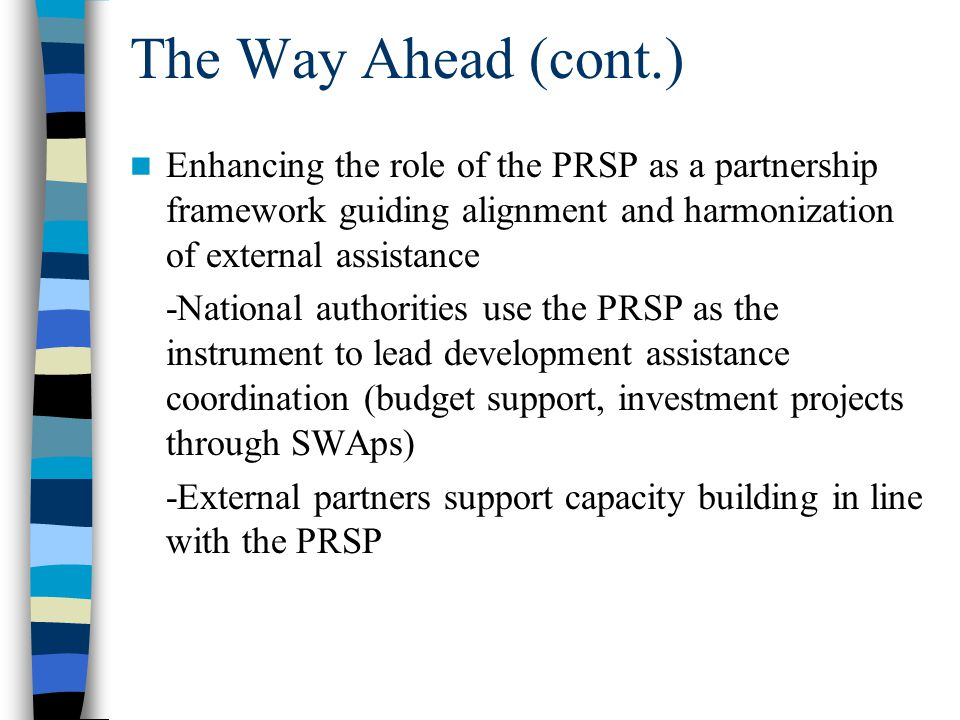 The Way Ahead (cont.) Enhancing the role of the PRSP as a partnership framework guiding alignment and harmonization of external assistance -National authorities use the PRSP as the instrument to lead development assistance coordination (budget support, investment projects through SWAps) -External partners support capacity building in line with the PRSP