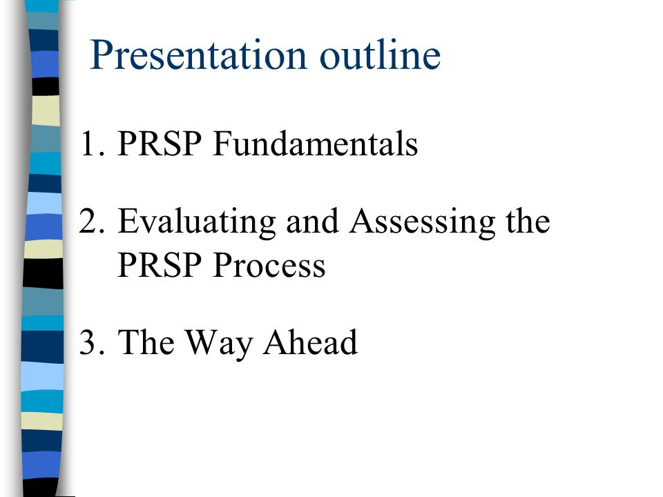 Presentation outline 1.PRSP Fundamentals 2.Evaluating and Assessing the PRSP Process 3.The Way Ahead