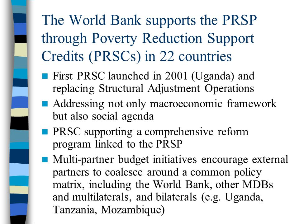 The World Bank supports the PRSP through Poverty Reduction Support Credits (PRSCs) in 22 countries First PRSC launched in 2001 (Uganda) and replacing Structural Adjustment Operations Addressing not only macroeconomic framework but also social agenda PRSC supporting a comprehensive reform program linked to the PRSP Multi-partner budget initiatives encourage external partners to coalesce around a common policy matrix, including the World Bank, other MDBs and multilaterals, and bilaterals (e.g.