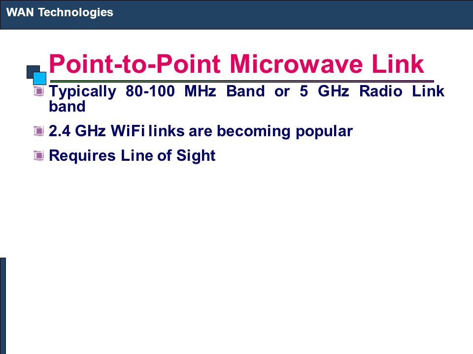 Point-to-Point Microwave Link Typically MHz Band or 5 GHz Radio Link band 2.4 GHz WiFi links are becoming popular Requires Line of Sight WAN Technologies