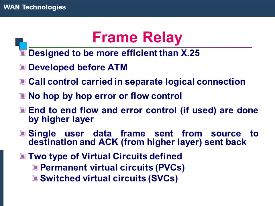 Frame Relay Designed to be more efficient than X.25 Developed before ATM Call control carried in separate logical connection No hop by hop error or flow control End to end flow and error control (if used) are done by higher layer Single user data frame sent from source to destination and ACK (from higher layer) sent back Two type of Virtual Circuits defined Permanent virtual circuits (PVCs) Switched virtual circuits (SVCs) WAN Technologies