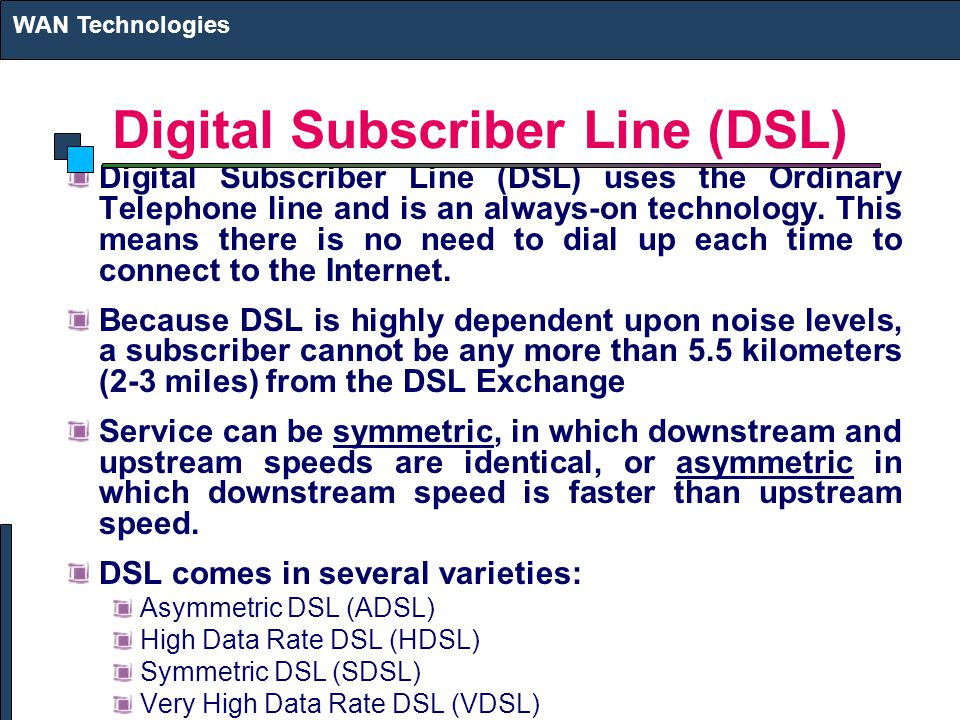 Digital Subscriber Line (DSL) Digital Subscriber Line (DSL) uses the Ordinary Telephone line and is an always-on technology.