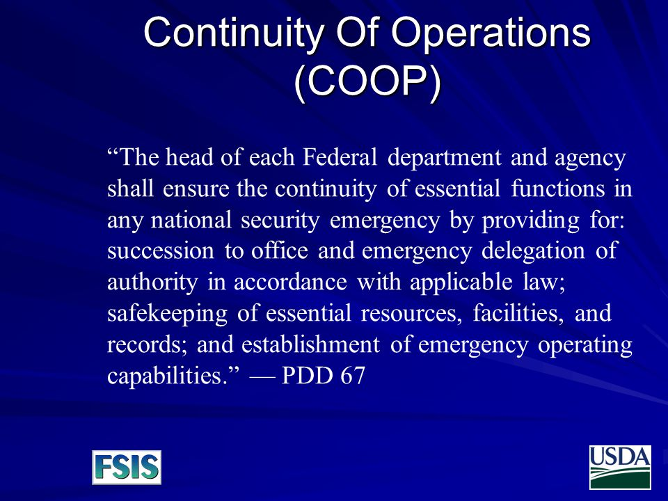 Continuity Of Operations (COOP) The head of each Federal department and agency shall ensure the continuity of essential functions in any national security emergency by providing for: succession to office and emergency delegation of authority in accordance with applicable law; safekeeping of essential resources, facilities, and records; and establishment of emergency operating capabilities. — PDD 67