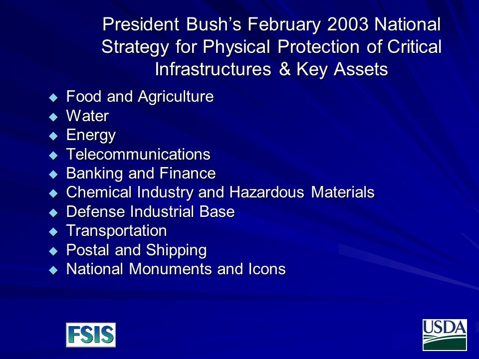President Bush's February 2003 National Strategy for Physical Protection of Critical Infrastructures & Key Assets  Food and Agriculture  Water  Energy  Telecommunications  Banking and Finance  Chemical Industry and Hazardous Materials  Defense Industrial Base  Transportation  Postal and Shipping  National Monuments and Icons