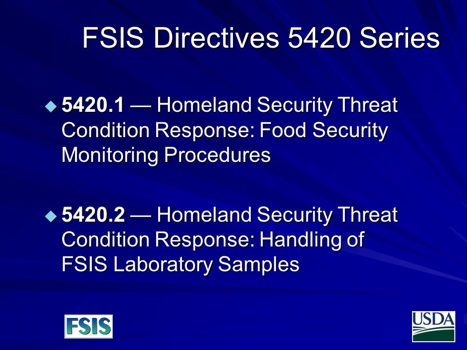 FSIS Directives 5420 Series  — Homeland Security Threat Condition Response: Food Security Monitoring Procedures  — Homeland Security Threat Condition Response: Handling of FSIS Laboratory Samples