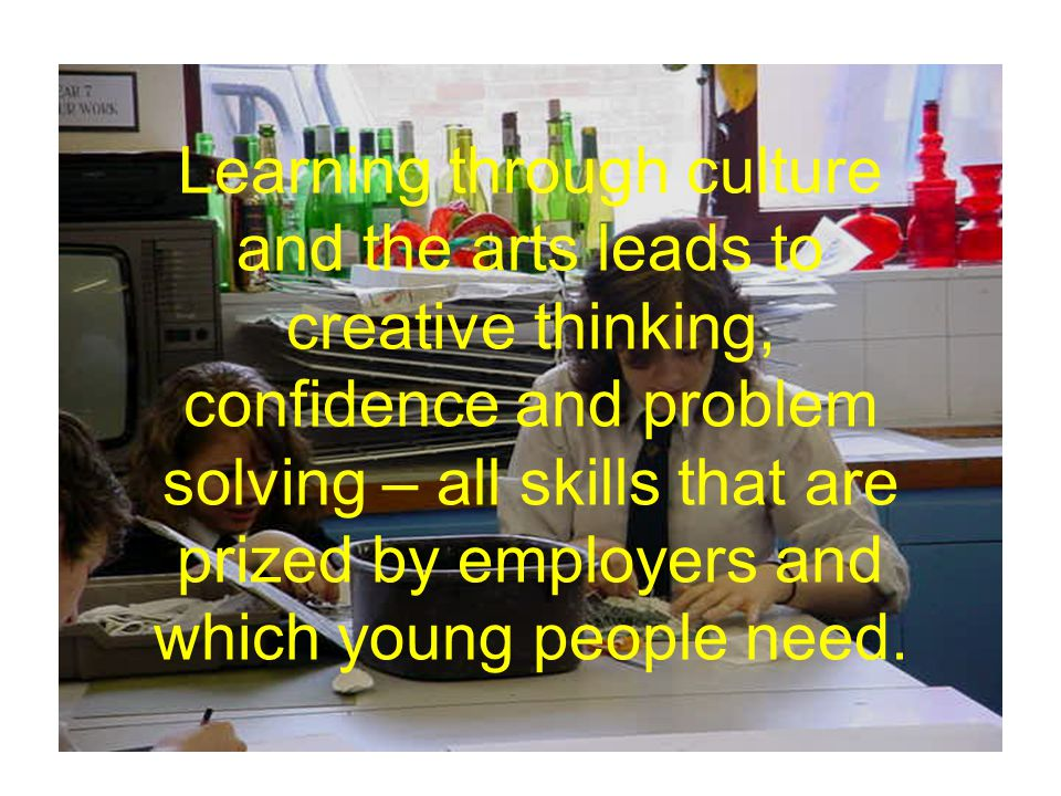 Learning through culture and the arts leads to creative thinking, confidence and problem solving – all skills that are prized by employers and which young people need.