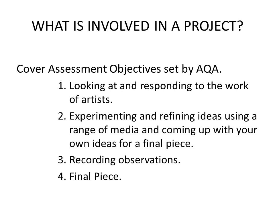WHAT IS INVOLVED IN A PROJECT. Cover Assessment Objectives set by AQA.