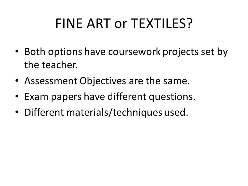 FINE ART or TEXTILES. Both options have coursework projects set by the teacher.